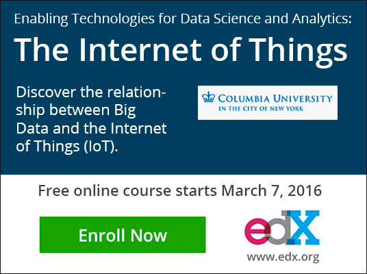 Enabling Technologies for Data Science and Analytics: The Internet of Things, Discover the relationship between Big Data and the Internet of Things (IoT)., Columbia University in the city of New York. Free online course starts March 7, 2016, Enroll Now, edX, www.edX.org